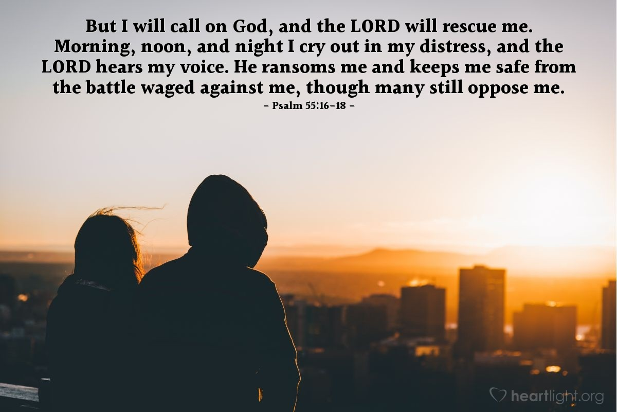 Illustration of Psalm 55:16-18 — But I will call on God, and the LORD will rescue me. Morning, noon, and night I cry out in my distress, and the LORD hears my voice. He ransoms me and keeps me safe from the battle waged against me, though many still oppose me.