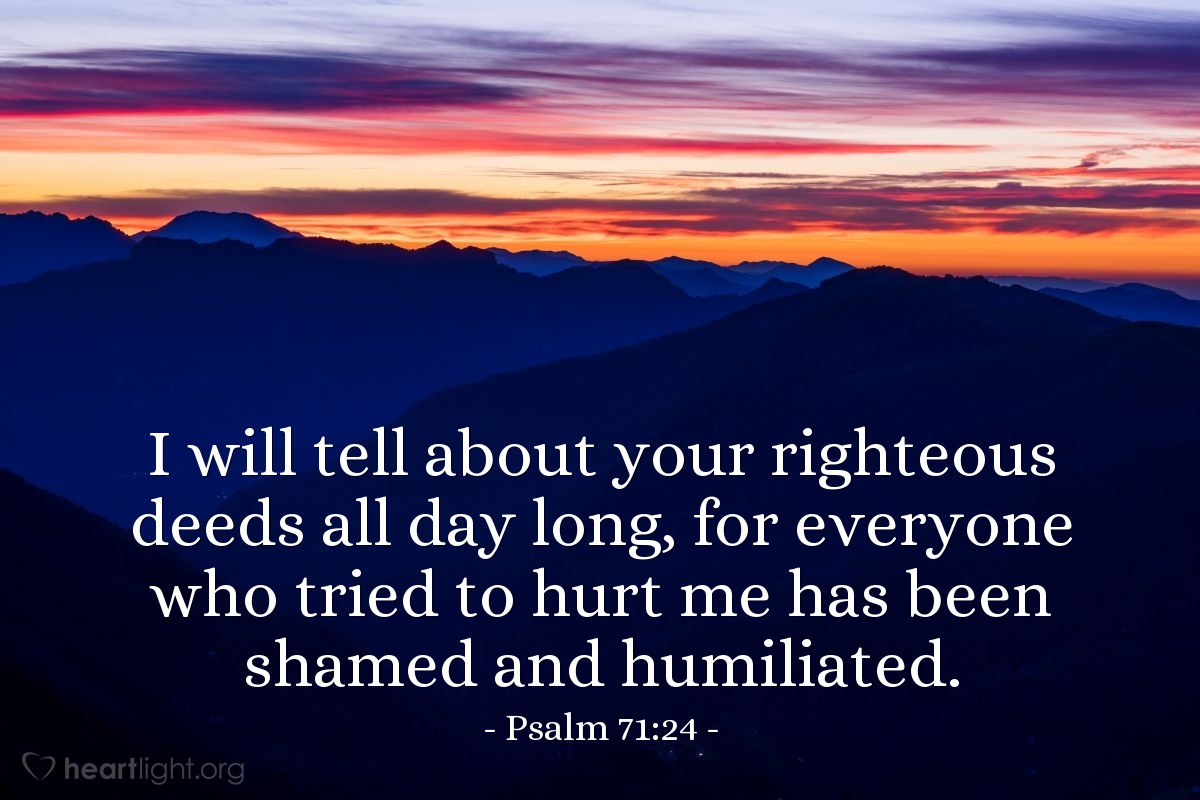 Illustration of Psalm 71:24 — I will tell about your righteous deeds all day long, for everyone who tried to hurt me has been shamed and humiliated.