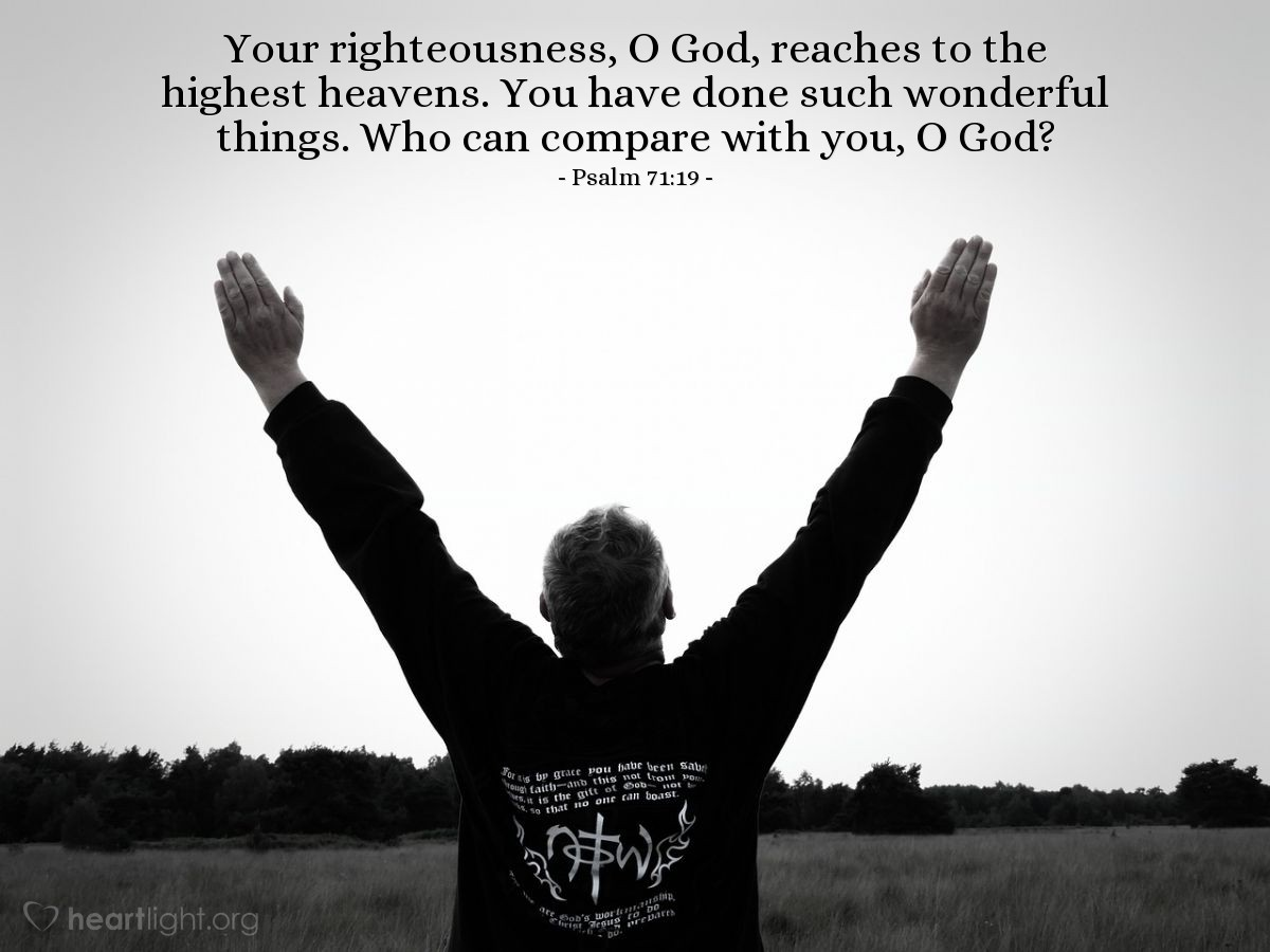 Illustration of Psalm 71:19 — Your righteousness, O God, reaches to the highest heavens. You have done such wonderful things. Who can compare with you, O God?