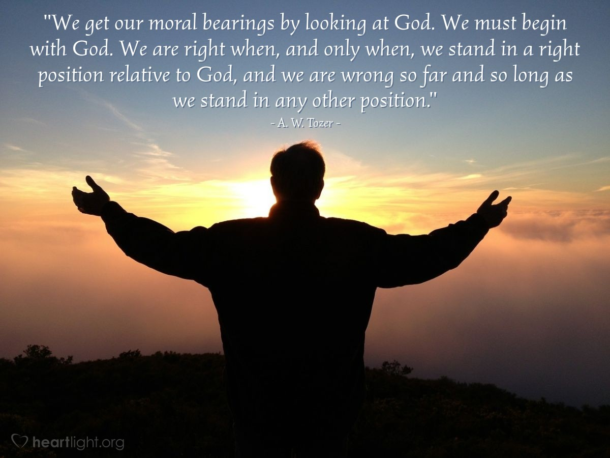 """Illustration of A. W. Tozer — """"We get our moral bearings by looking at God. We must begin with God. We are right when, and only when, we stand in a right position relative to God, and we are wrong so far and so long as we stand in any other position."""""""