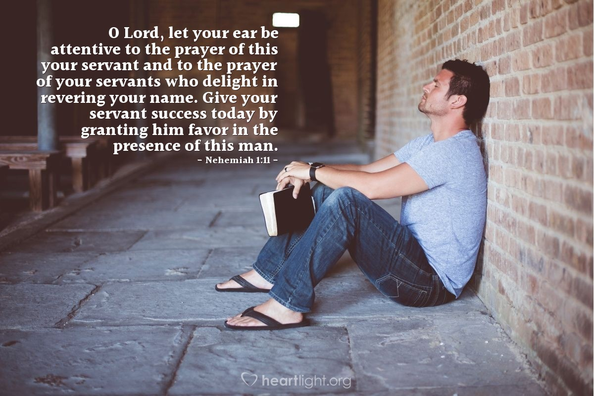 Illustration of Nehemiah 1:11 — O Lord, let your ear be attentive to the prayer of this your servant and to the prayer of your servants who delight in revering your name. Give your servant success today by granting him favor in the presence of this man.