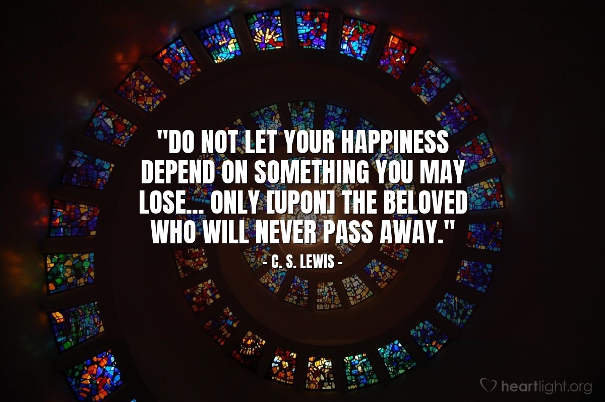 """Illustration of C. S. Lewis — """"Do not let your happiness depend on something you may lose... only [upon] the Beloved who will never pass away."""""""