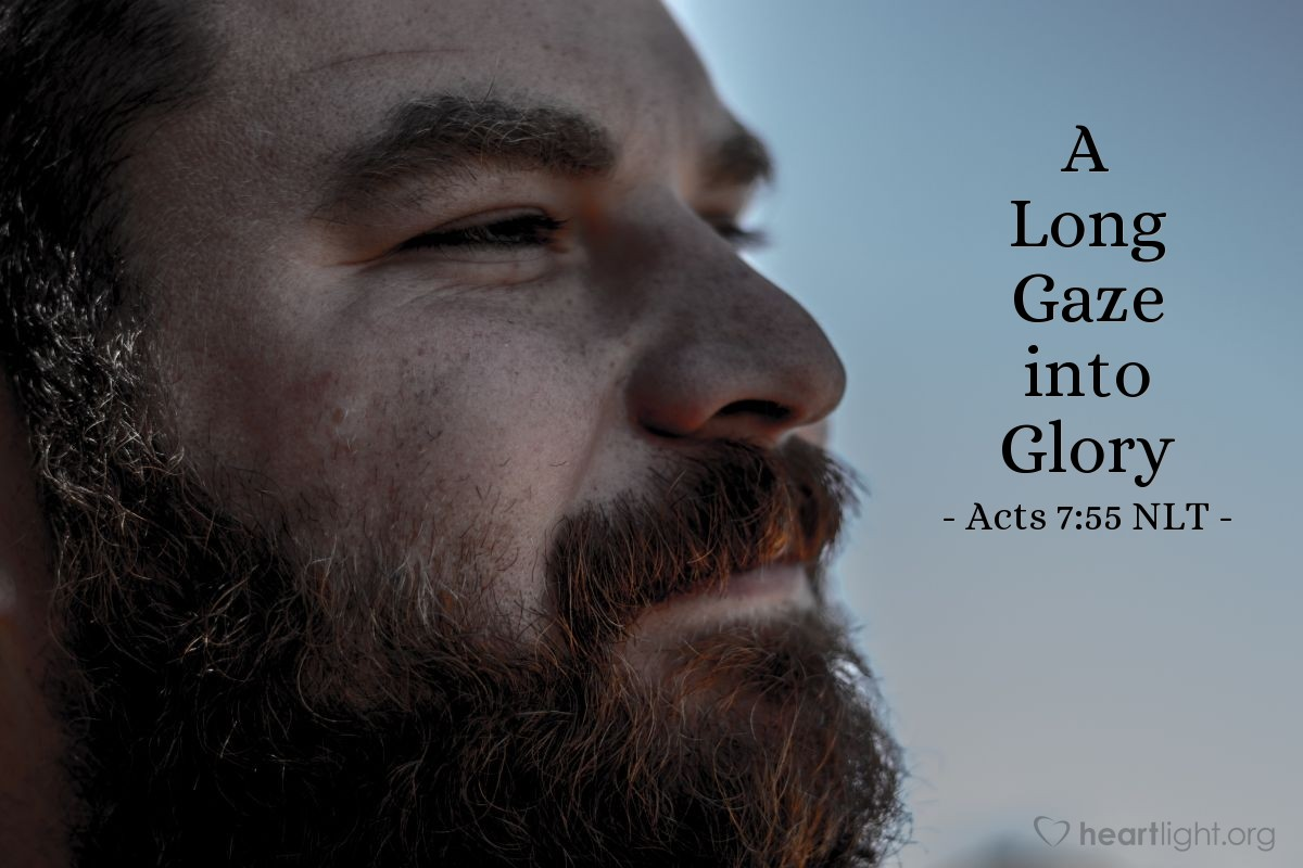 Illustration of Acts 7:55 NLT — [Just before Stephen was stoned:] But Stephen, full of the Holy Spirit, gazed steadily into heaven and saw the glory of God, and he saw Jesus standing in the place of honor at God's right hand.