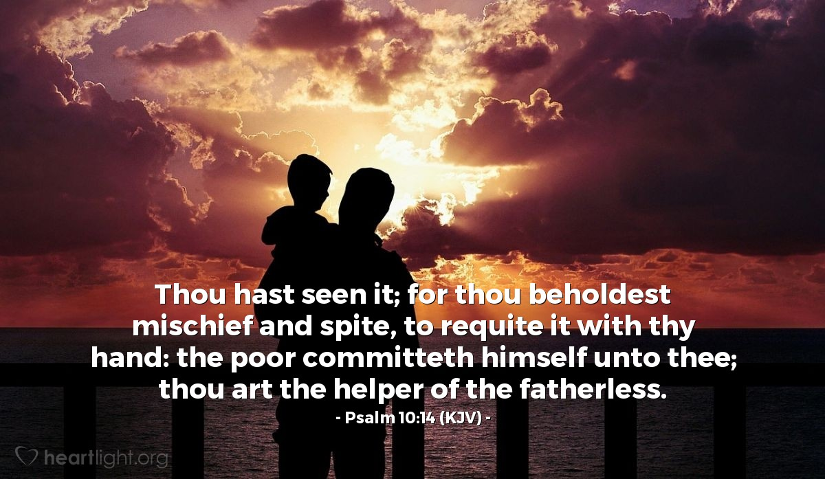 Illustration of Psalm 10:14 (KJV) — Thou hast seen it; for thou beholdest mischief and spite, to requite it with thy hand: the poor committeth himself unto thee; thou art the helper of the fatherless.