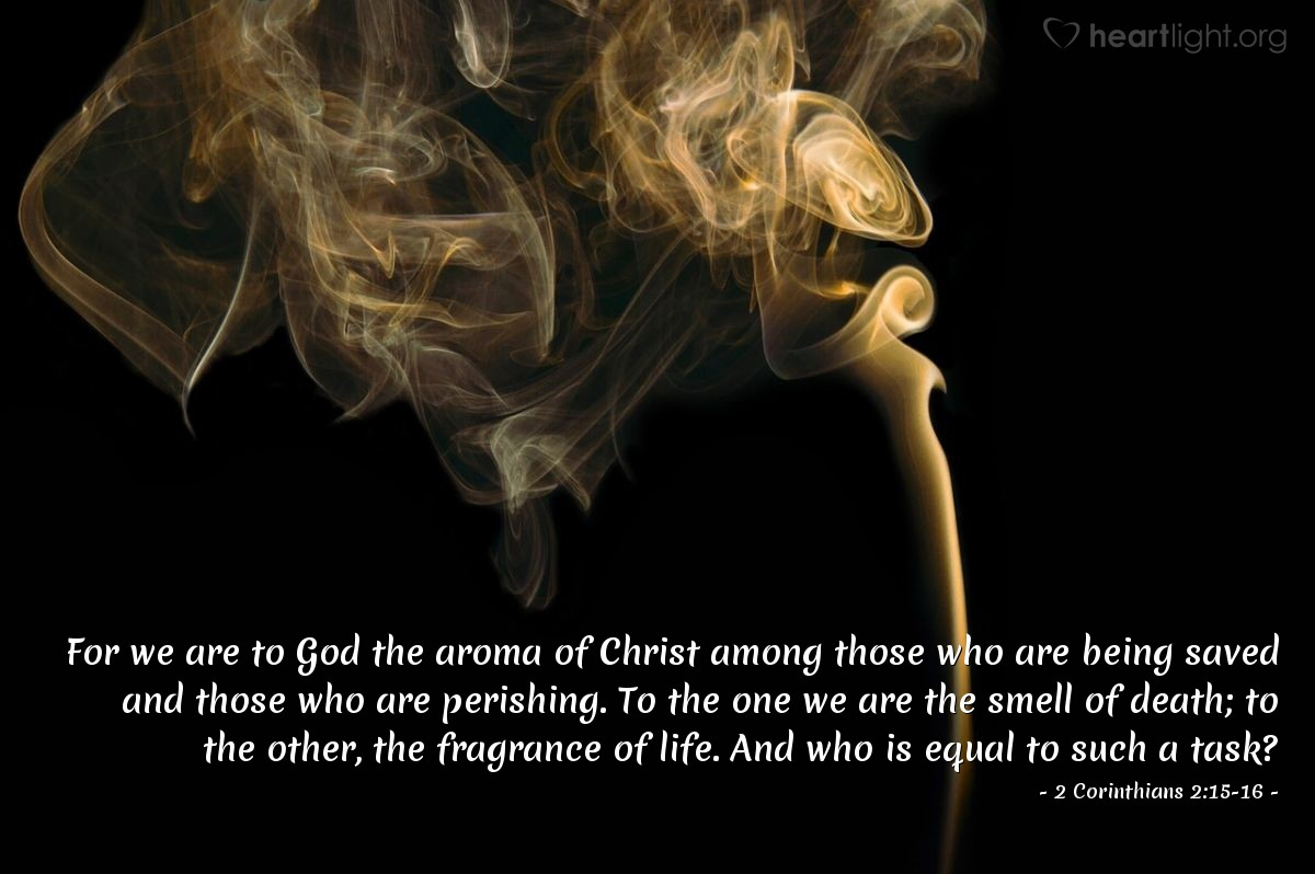 Illustration of 2 Corinthians 2:15-16 — For we are to God the aroma of Christ among those who are being saved and those who are perishing.  To the one we are the smell of death; to the other, the fragrance of life. And who is equal to such a task?