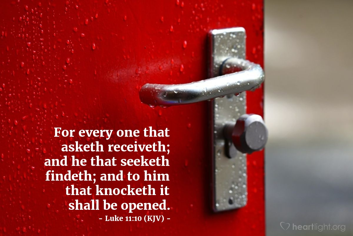 Illustration of Luke 11:10 (KJV) — For every one that asketh receiveth; and he that seeketh findeth; and to him that knocketh it shall be opened.