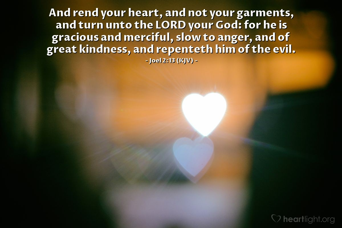 Illustration of Joel 2:13 (KJV) — And rend your heart, and not your garments, and turn unto the LORD your God: for he is gracious and merciful, slow to anger, and of great kindness, and repenteth him of the evil.