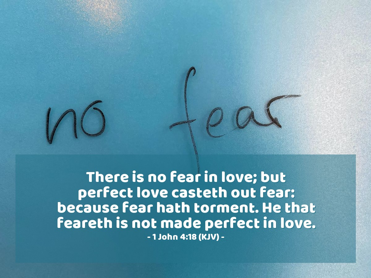 Illustration of 1 John 4:18 (KJV) — There is no fear in love; but perfect love casteth out fear: because fear hath torment. He that feareth is not made perfect in love.
