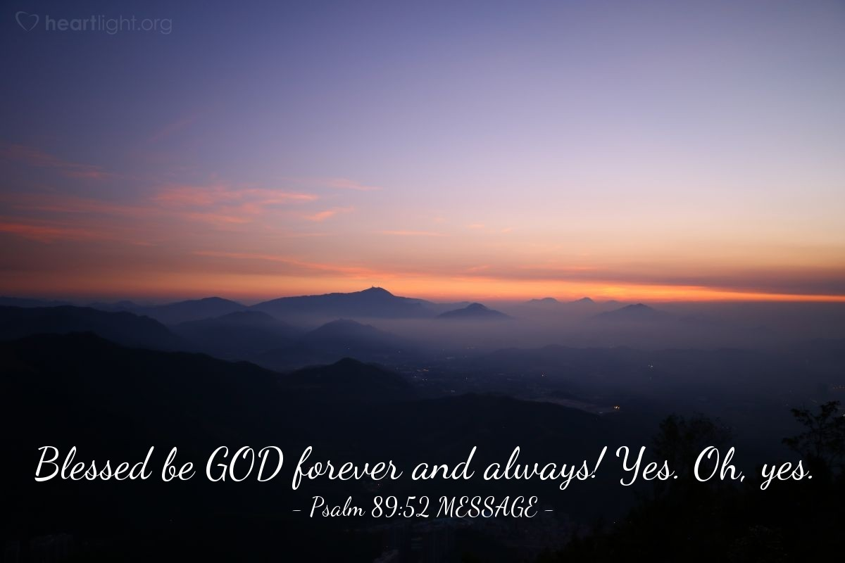 Illustration of Psalm 89:52 MESSAGE — Blessed be GOD forever and always! Yes. Oh, yes.