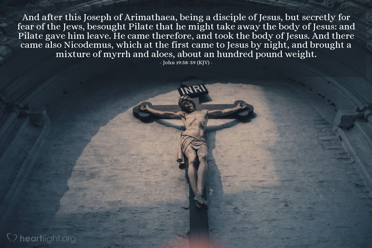 Illustration of John 19:38-39 (KJV) — And after this Joseph of Arimathaea, being a disciple of Jesus, but secretly for fear of the Jews, besought Pilate that he might take away the body of Jesus: and Pilate gave him leave. He came therefore, and took the body of Jesus. And there came also Nicodemus, which at the first came to Jesus by night, and brought a mixture of myrrh and aloes, about an hundred pound weight.