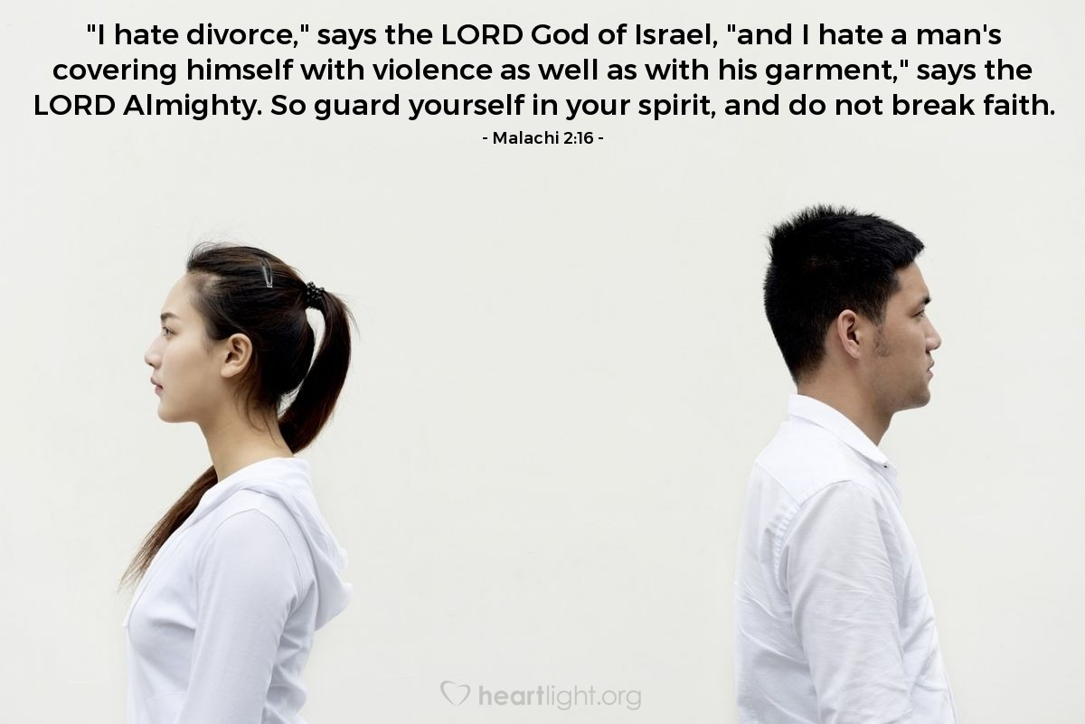 """Illustration of Malachi 2:16 — """"I hate divorce,"""" says the LORD God of Israel, """"and I hate a man's covering himself with violence as well as with his garment,"""" says the LORD Almighty. So guard yourself in your spirit, and do not break faith."""