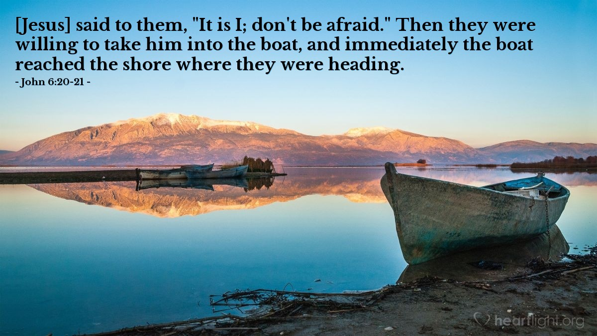 "Illustration of John 6:20-21 — [Jesus] said to them, ""It is I; don't be afraid."" Then they were willing to take him into the boat, and immediately the boat reached the shore where they were heading."