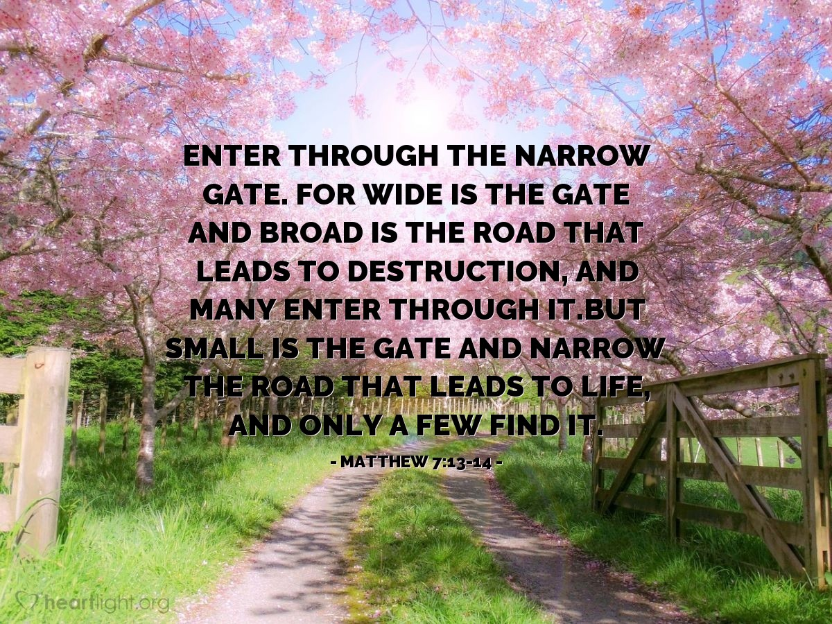 Illustration of Matthew 7:13-14 — Enter through the narrow gate. For wide is the gate and broad is the road that leads to destruction, and many enter through it.But small is the gate and narrow the road that leads to life, and only a few find it.
