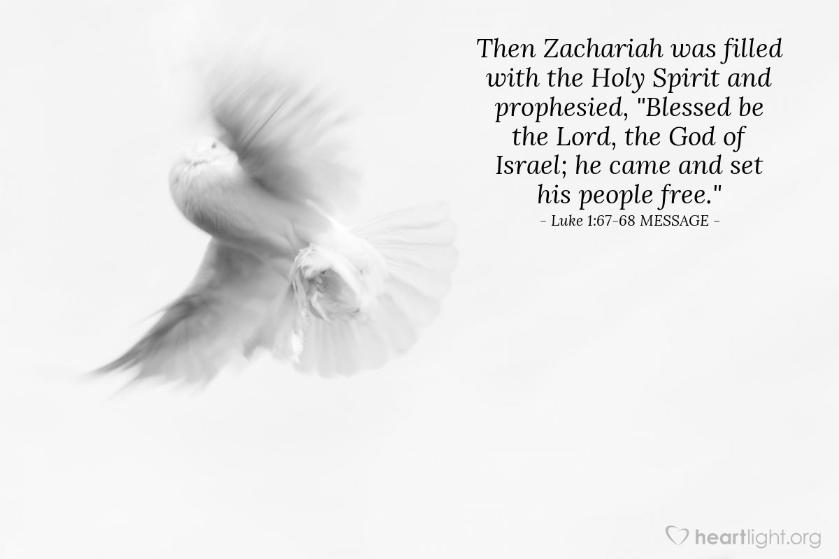 "Illustration of Luke 1:67-68 MESSAGE — Then Zachariah was filled with the Holy Spirit and prophesied, ""Blessed be the Lord, the God of Israel; he came and set his people free."""