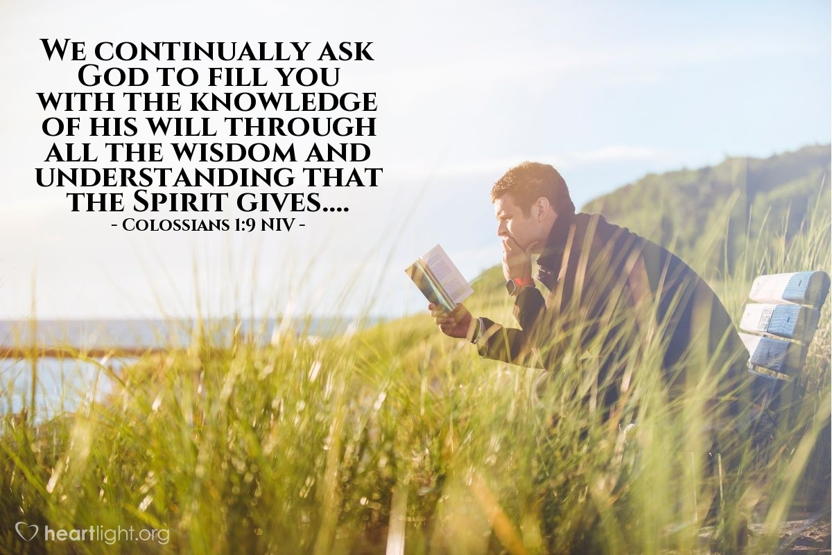Illustration of Colossians 1:9 NIV —  We continually ask God to fill you with the knowledge of his will through all the wisdom and understanding that the Spirit gives, ...