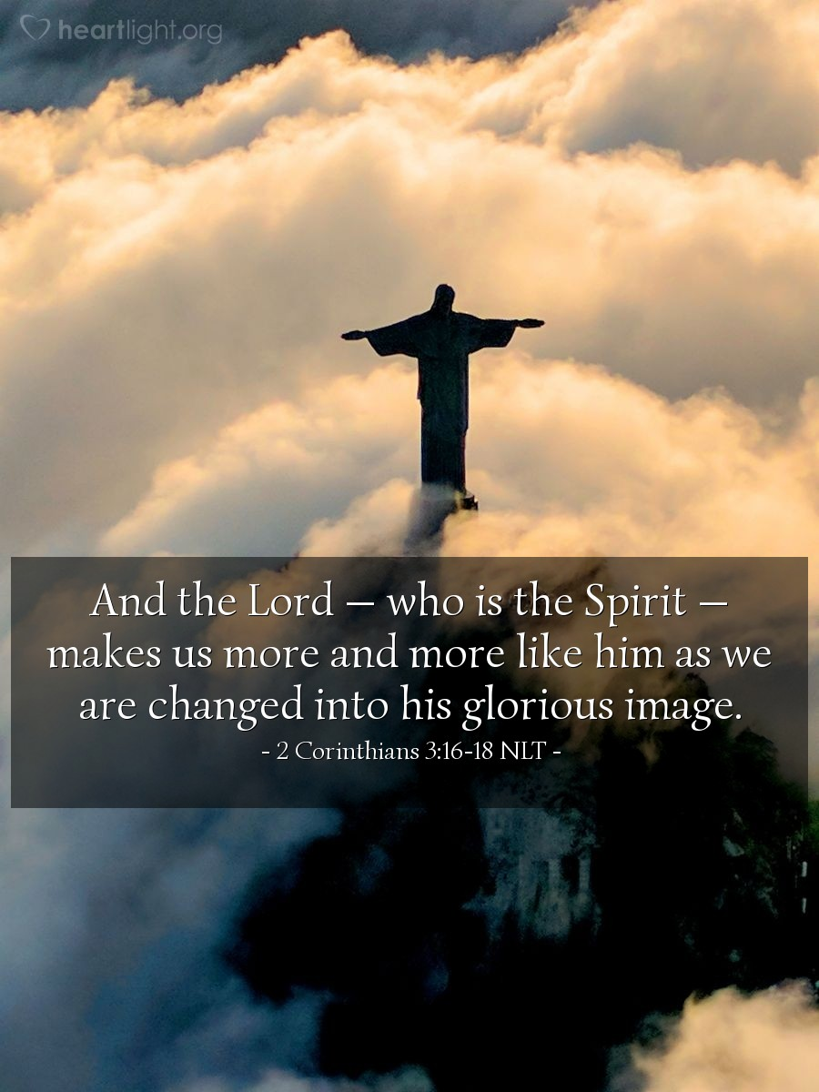 Illustration of 2 Corinthians 3:16-18 NLT —  And the Lord — who is the Spirit — makes us more and more like him as we are changed into his glorious image.