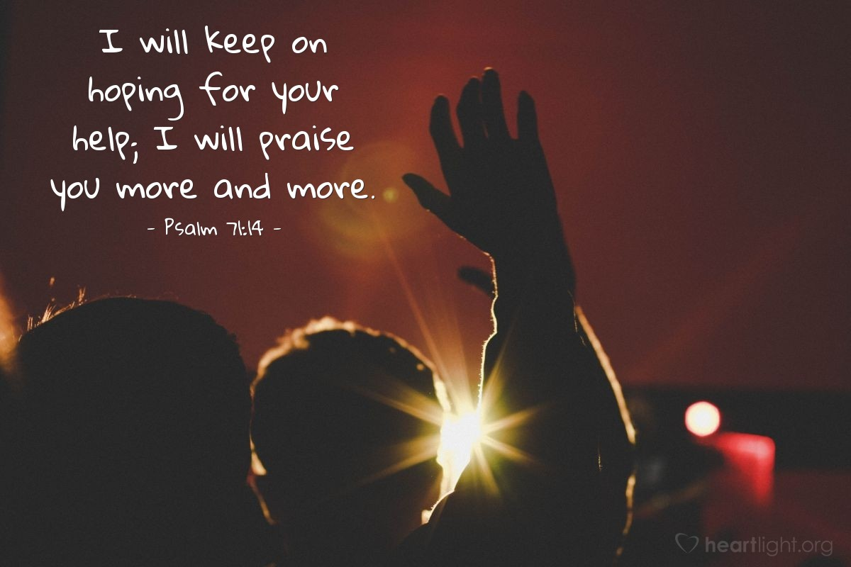 Illustration of Psalm 71:14 — I will keep on hoping for your help; I will praise you more and more.