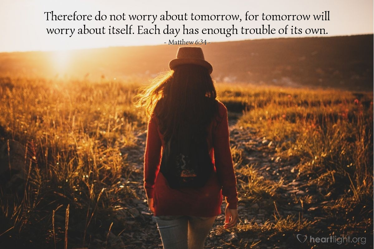 Illustration of Matthew 6:34 — Therefore do not worry about tomorrow, for tomorrow will worry about itself. Each day has enough trouble of its own.