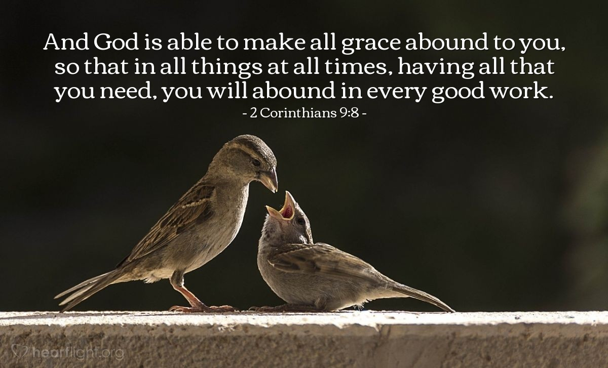 Illustration of 2 Corinthians 9:8 — And God is able to make all grace abound to you, so that in all things at all times, having all that you need, you will abound in every good work.