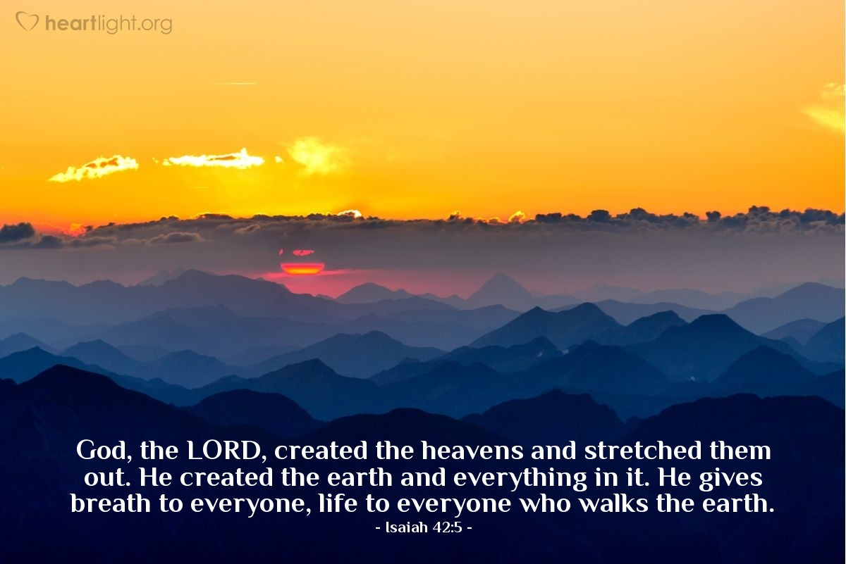 Illustration of Isaiah 42:5 — God, the LORD, created the heavens and stretched them out. He created the earth and everything in it. He gives breath to everyone, life to everyone who walks the earth.