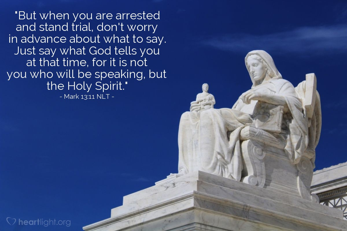 """Illustration of Mark 13:11 NLT — """"But when you are arrested and stand trial, don't worry in advance about what to say. Just say what God tells you at that time, for it is not you who will be speaking, but the Holy Spirit."""""""