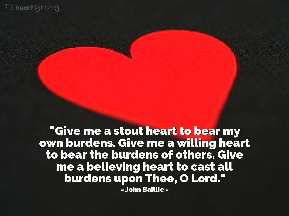 """Illustration of John Baillie — """"Give me a stout heart to bear my own burdens. Give me a willing heart to bear the burdens of others. Give me a believing heart to cast all burdens upon Thee, O Lord."""""""