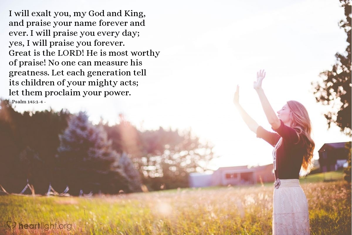 Illustration of Psalm 145:1-4 — I will exalt you, my God and King, and praise your name forever and ever. I will praise you every day; yes, I will praise you forever. Great is the LORD! He is most worthy of praise! No one can measure his greatness. Let each generation tell its children of your mighty acts; let them proclaim your power.
