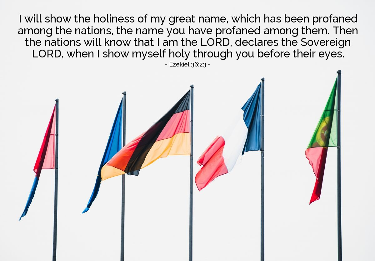 Illustration of Ezekiel 36:23 — I will show the holiness of my great name, which has been profaned among the nations, the name you have profaned among them. Then the nations will know that I am the LORD, declares the Sovereign LORD, when I show myself holy through you before their eyes.