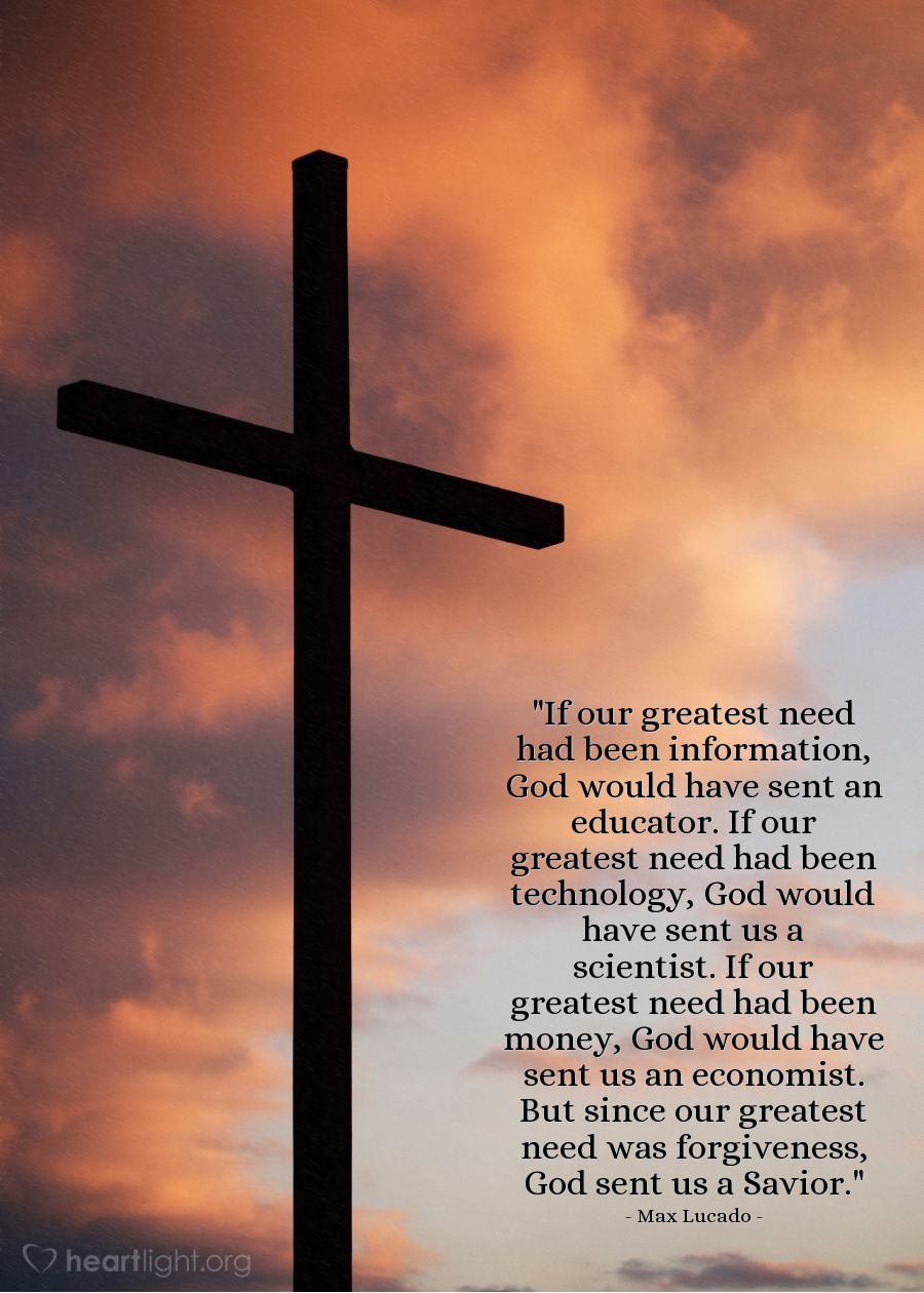 "Illustration of Max Lucado — ""If our greatest need had been information, God would have sent an educator.  If our greatest need had been technology, God would have sent us a scientist.  If our greatest need had been money, God would have sent us an economist.   But since our greatest need was forgiveness, God sent us a Savior."""