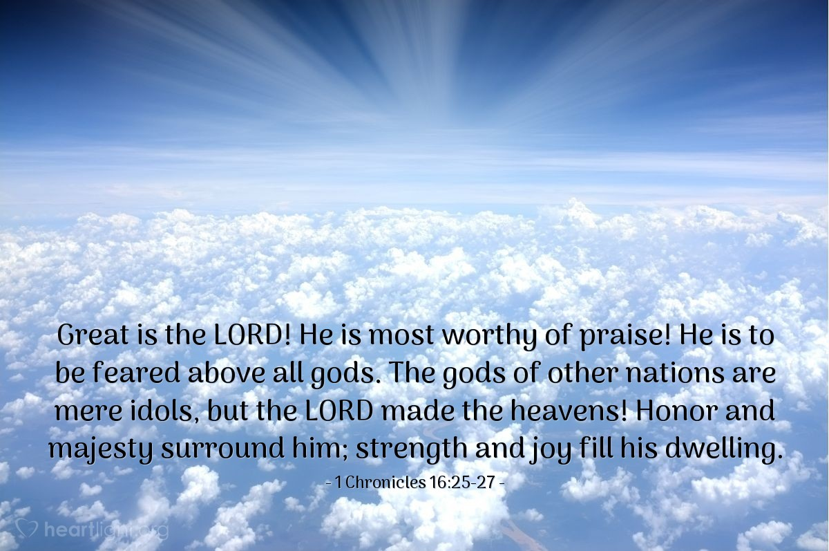 Illustration of 1 Chronicles 16:25-27 — Great is the LORD! He is most worthy of praise! He is to be feared above all gods. The gods of other nations are mere idols, but the LORD made the heavens! Honor and majesty surround him; strength and joy fill his dwelling.