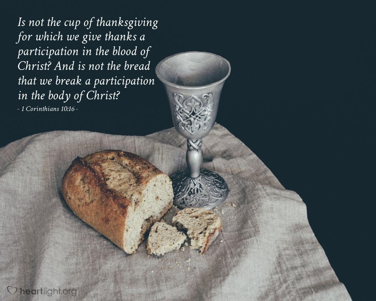 Illustration of 1 Corinthians 10:16 — Is not the cup of thanksgiving for which we give thanks a participation in the blood of Christ? And is not the bread that we break a participation in the body of Christ?