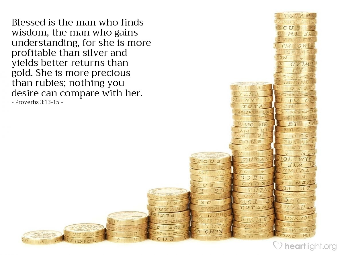 Illustration of Proverbs 3:13-15 — Blessed is the man who finds wisdom, the man who gains understanding, for she is more profitable than silver and yields better returns than gold.  She is more precious than rubies; nothing you desire can compare with her.