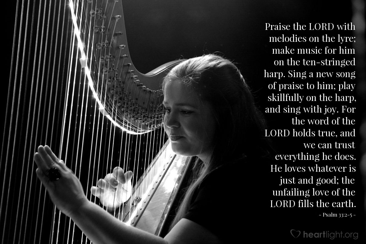 Illustration of Psalm 33:2-5 — Praise the LORD with melodies on the lyre; make music for him on the ten-stringed harp. Sing a new song of praise to him; play skillfully on the harp, and sing with joy. For the word of the LORD holds true, and we can trust everything he does. He loves whatever is just and good; the unfailing love of the LORD fills the earth.