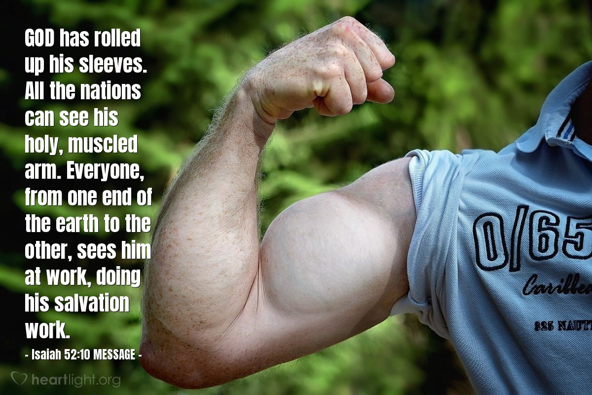 Illustration of Isaiah 52:10 MESSAGE — GOD has rolled up his sleeves. All the nations can see his holy, muscled arm. Everyone, from one end of the earth to the other, sees him at work, doing his salvation work.