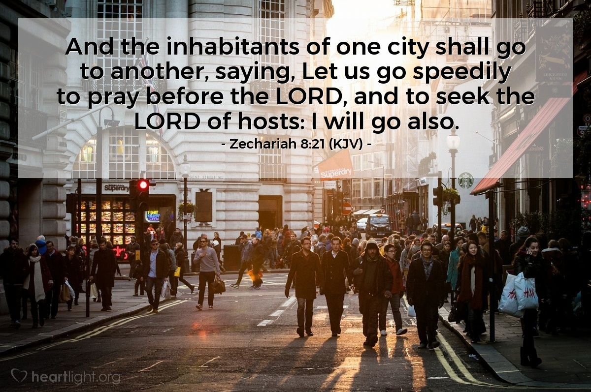 Illustration of Zechariah 8:21 (KJV) — And the inhabitants of one city shall go to another, saying, Let us go speedily to pray before the LORD, and to seek the LORD of hosts: I will go also.