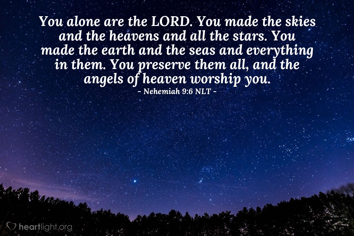 Illustration of Nehemiah 9:6 NLT — You alone are the LORD. You made the skies and the heavens and all the stars. You made the earth and the seas and everything in them. You preserve them all, and the angels of heaven worship you.