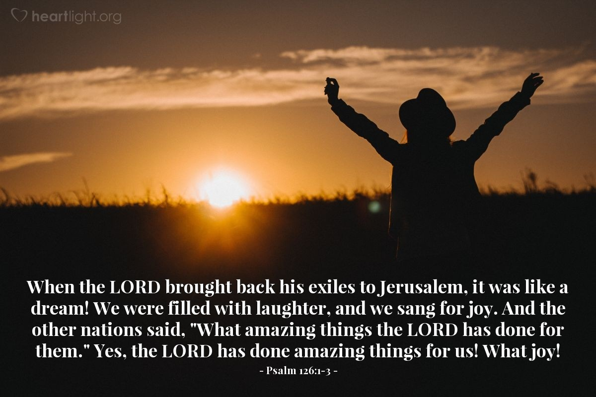 "Illustration of Psalm 126:1-3 — When the LORD brought back his exiles to Jerusalem, it was like a dream! We were filled with laughter, and we sang for joy. And the other nations said, ""What amazing things the LORD has done for them."" Yes, the LORD has done amazing things for us! What joy!"