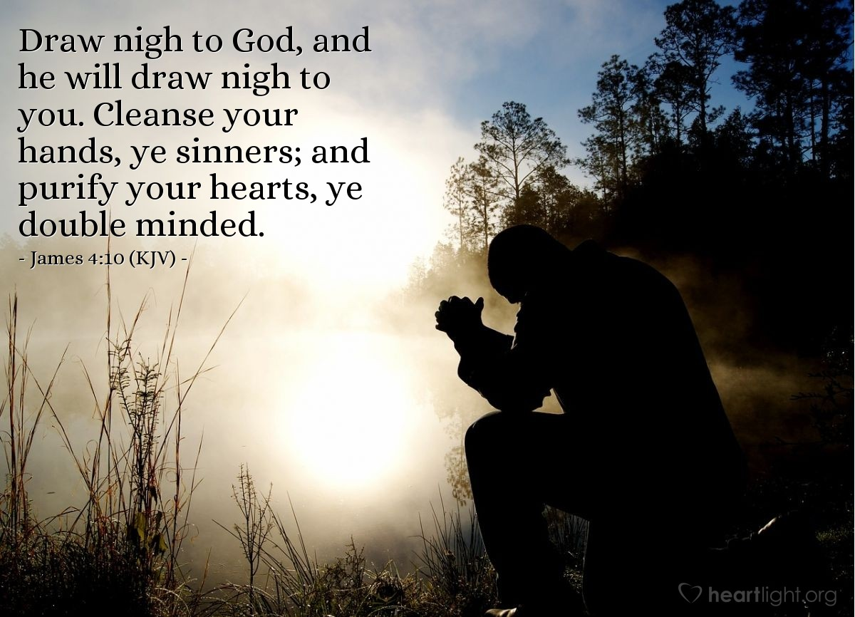 Illustration of James 4:10 (KJV) — Draw nigh to God, and he will draw nigh to you. Cleanse your hands, ye sinners; and purify your hearts, ye double minded.