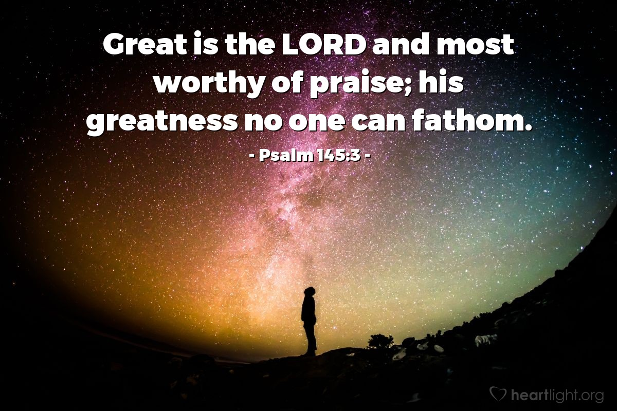 Illustration of Psalm 145:3 — Great is the LORD and most worthy of praise; his greatness no one can fathom.