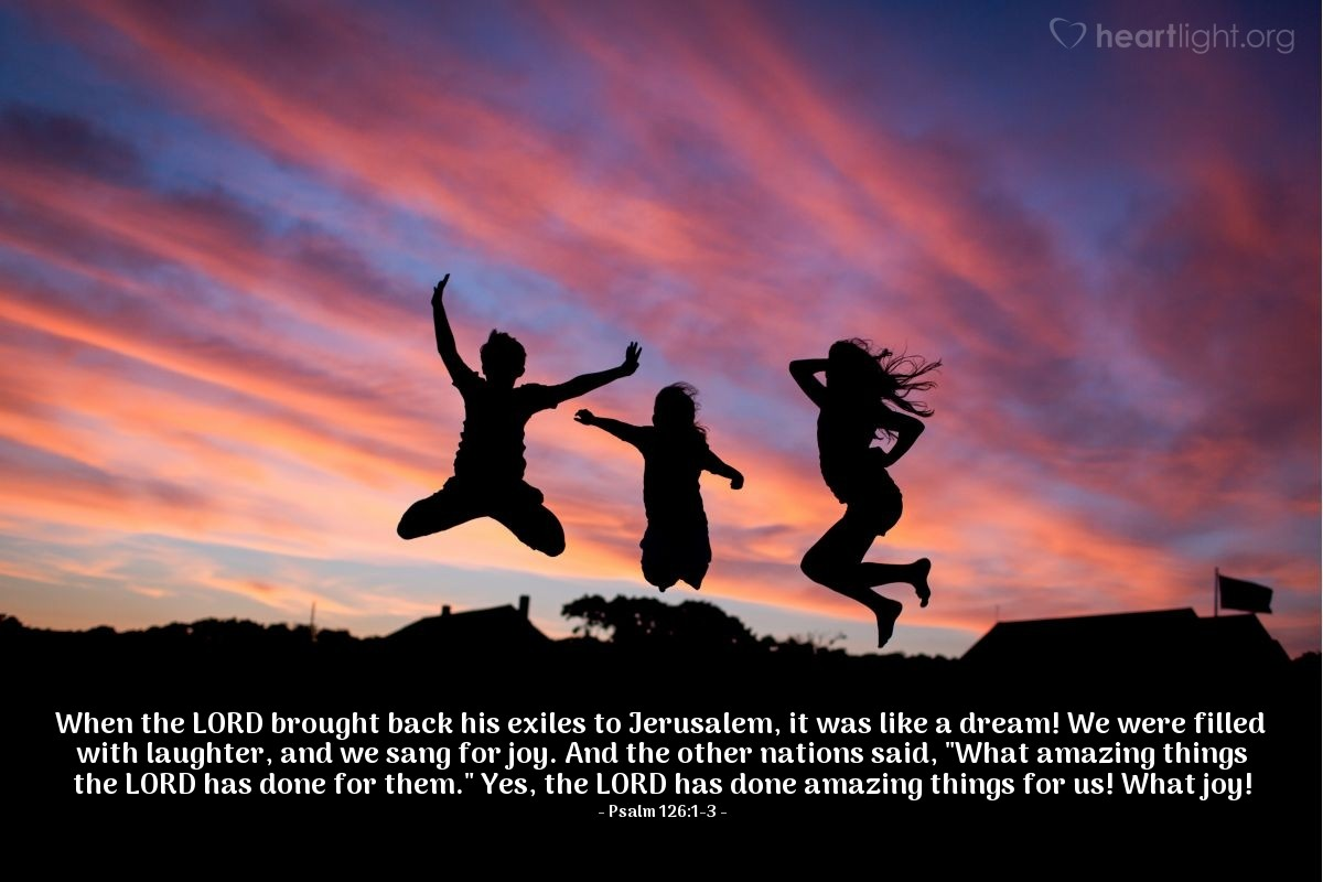 """Illustration of Psalm 126:1-3 — When the LORD brought back his exiles to Jerusalem, it was like a dream! We were filled with laughter, and we sang for joy. And the other nations said, """"What amazing things the LORD has done for them."""" Yes, the LORD has done amazing things for us! What joy!"""