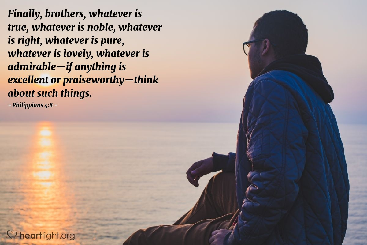 Illustration of Philippians 4:8 — Finally, brothers, whatever is true, whatever is noble, whatever is right, whatever is pure, whatever is lovely, whatever is admirable—if anything is excellent or praiseworthy—think about such things.