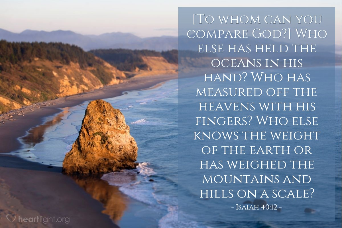 Illustration of Isaiah 40:12 — [To whom can you compare God?] Who else has held the oceans in his hand? Who has measured off the heavens with his fingers? Who else knows the weight of the earth or has weighed the mountains and hills on a scale?