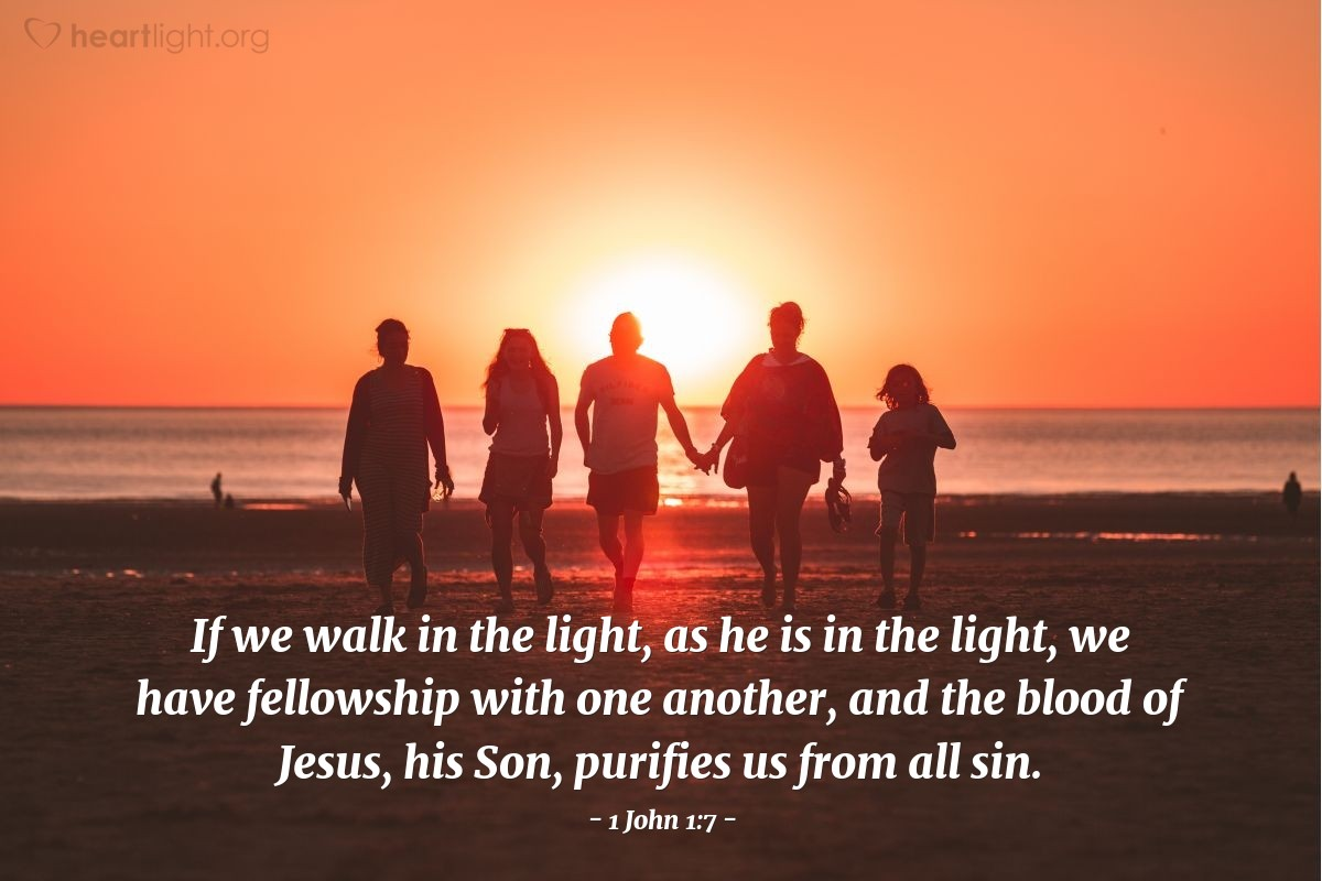 Illustration of 1 John 1:7 — If we walk in the light, as he is in the light, we have fellowship with one another, and the blood of Jesus, his Son, purifies us from all sin.