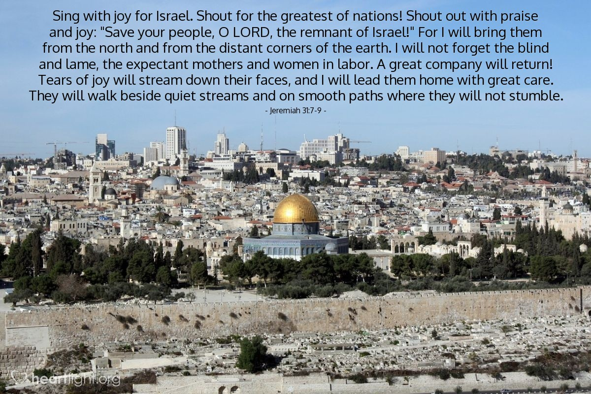 """Illustration of Jeremiah 31:7-9 — Sing with joy for Israel. Shout for the greatest of nations! Shout out with praise and joy: """"Save your people, O LORD, the remnant of Israel!"""" For I will bring them from the north and from the distant corners of the earth. I will not forget the blind and lame, the expectant mothers and women in labor. A great company will return! Tears of joy will stream down their faces, and I will lead them home with great care. They will walk beside quiet streams and on smooth paths where they will not stumble."""