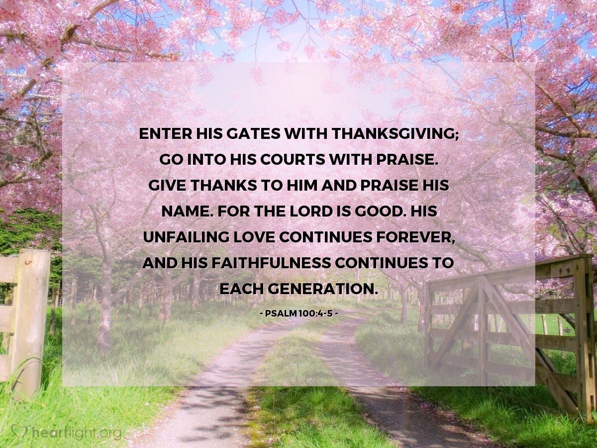 Illustration of Psalm 100:4-5 — Enter his gates with thanksgiving; go into his courts with praise. Give thanks to him and praise his name. For the LORD is good. His unfailing love continues forever, and his faithfulness continues to each generation.