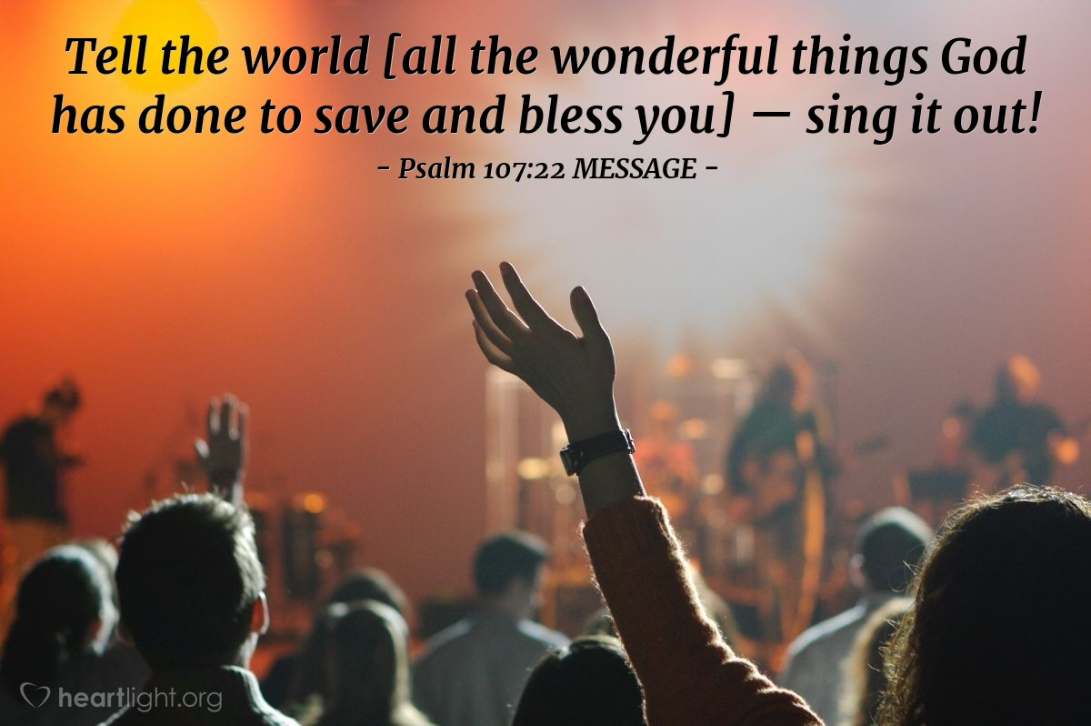 Illustration of Psalm 107:22 MESSAGE — Tell the world [all the wonderful things God has done to save and bless you] — sing it out!
