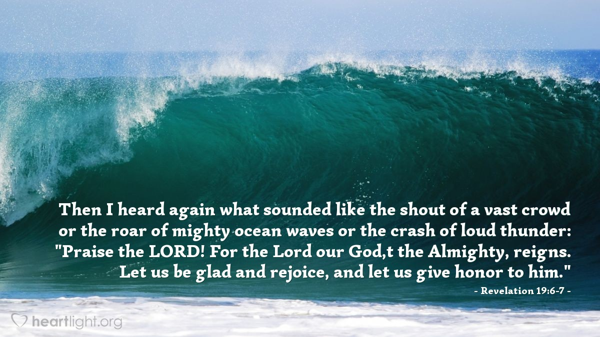 """Illustration of Revelation 19:6-7 — Then I heard again what sounded like the shout of a vast crowd or the roar of mighty ocean waves or the crash of loud thunder: """"Praise the LORD! For the Lord our God, the Almighty, reigns. Let us be glad and rejoice, and let us give honor to him."""""""