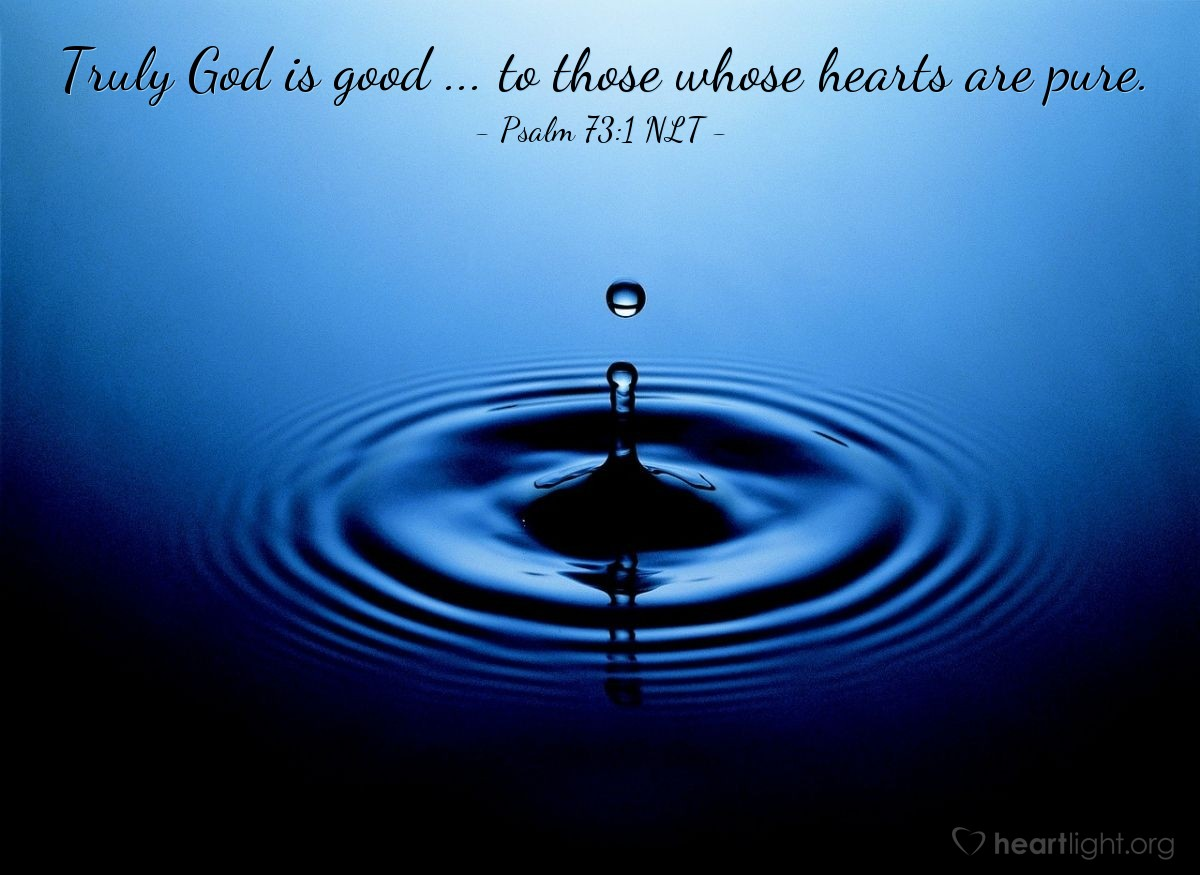 Illustration of Psalm 73:1 NLT — Truly God is good ... to those whose hearts are pure.