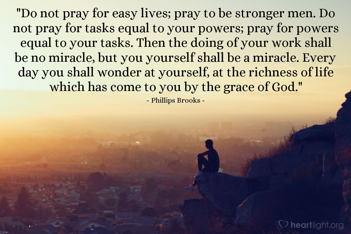 Quote by Phillips Brooks / Do not pray for easy lives; pray ...