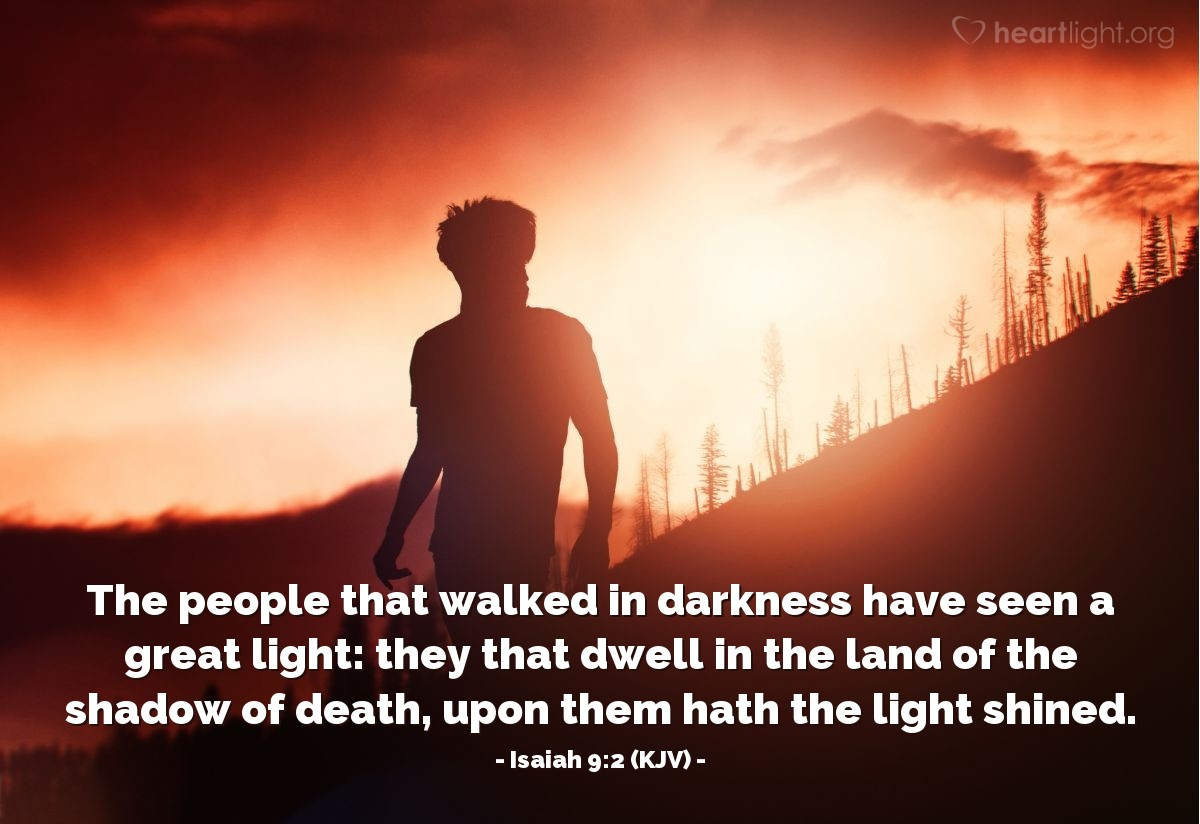 Illustration of Isaiah 9:2 (KJV) — The people that walked in darkness have seen a great light: they that dwell in the land of the shadow of death, upon them hath the light shined.